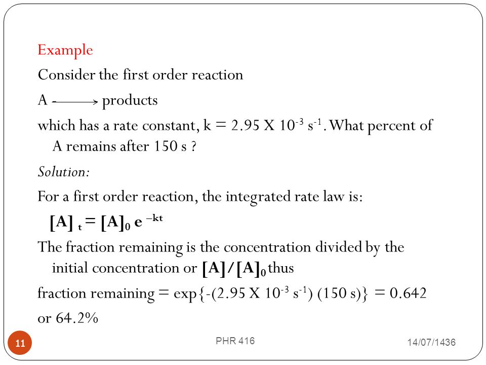 Example Consider the first order reaction A - - products which has a rate constant, k = 2.95 X 10-3 s-1. What percent of A remains after 150 s Solution: For a first order reaction, the integrated rate law is: [A] t = [A]0 e –kt The fraction remaining is the concentration divided by the initial concentration or [A]/[A]0 thus fraction remaining = exp{-(2.95 X 10-3 s-1) (150 s)} = 0.642 or 64.2%
